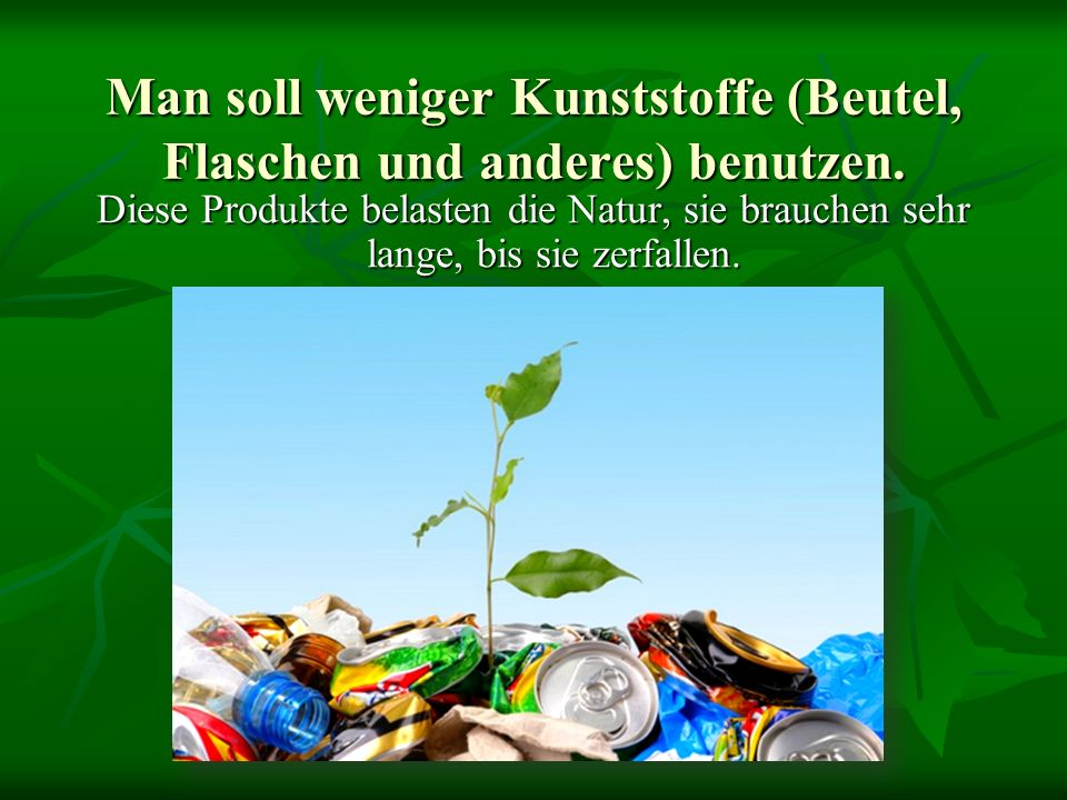 Man soll weniger Kunststoffe (Beutel, Flaschen und anderes) benutzen.