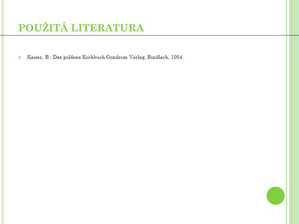 POUŽITÁ LITERATURA Kaiser, B.: Das goldene Kochbuch.Gondrom Verlag, Bindlach, 1994.