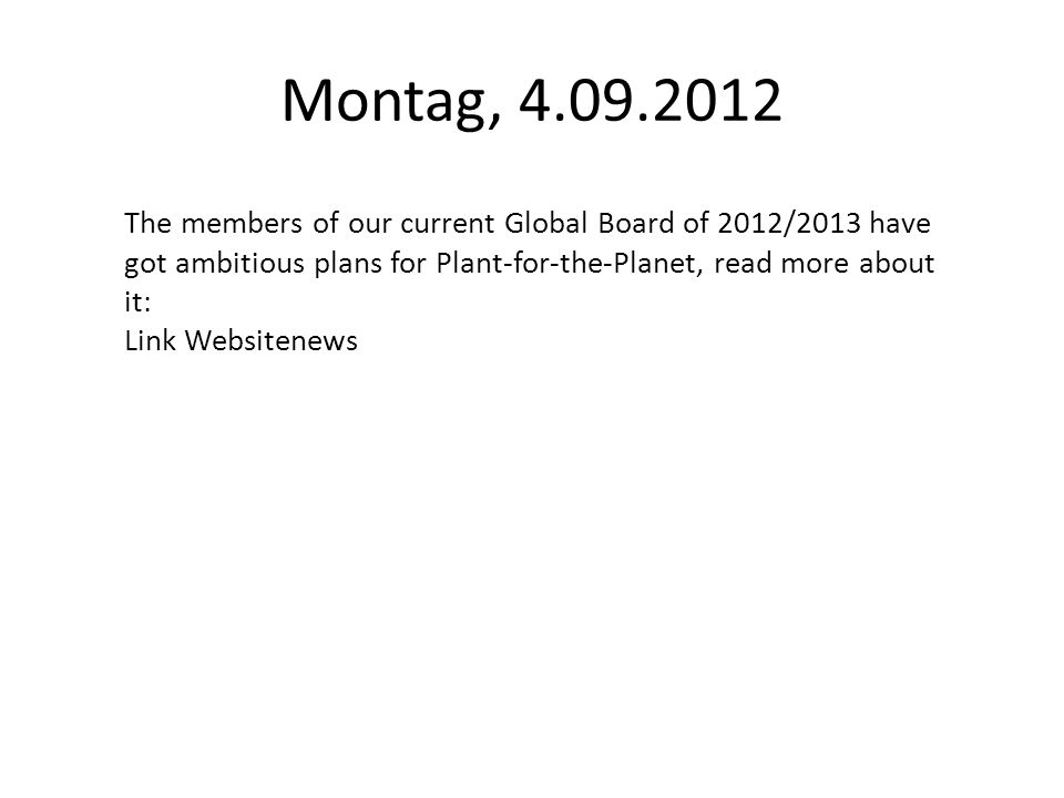 Montag, 4.09.2012 The members of our current Global Board of 2012/2013 have got ambitious plans for Plant-for-the-Planet, read more about it: