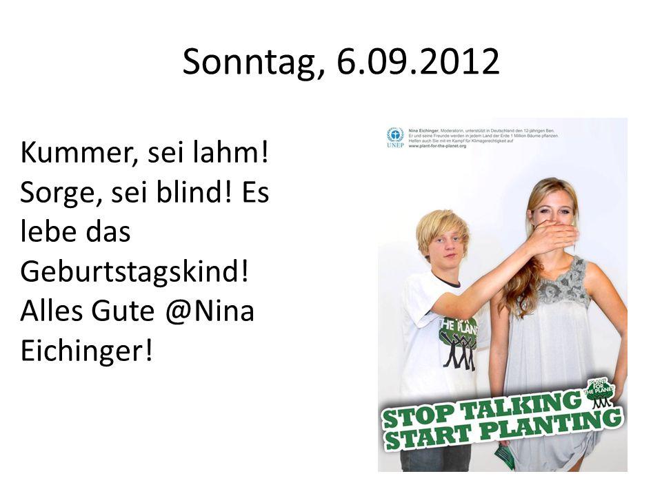 Sonntag, 6.09.2012 Kummer, sei lahm. Sorge, sei blind.