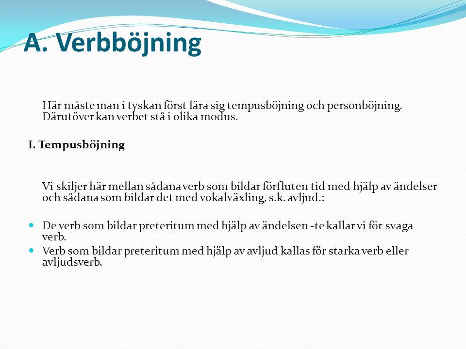 A. Verbböjning Här måste man i tyskan först lära sig tempusböjning och personböjning. Därutöver kan verbet stå i olika modus.