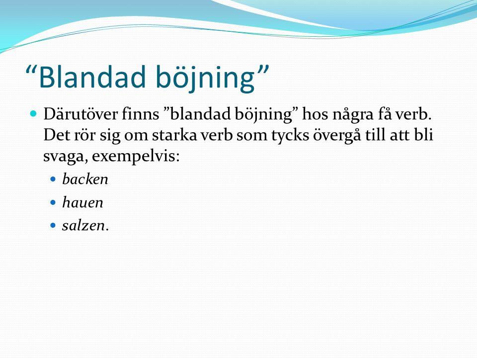Blandad böjning Därutöver finns blandad böjning hos några få verb. Det rör sig om starka verb som tycks övergå till att bli svaga, exempelvis: