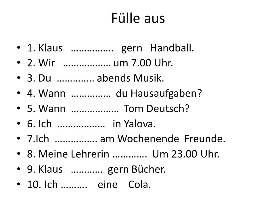 Fülle aus 1. Klaus ……………. gern Handball. 2. Wir ……………… um 7.00 Uhr.