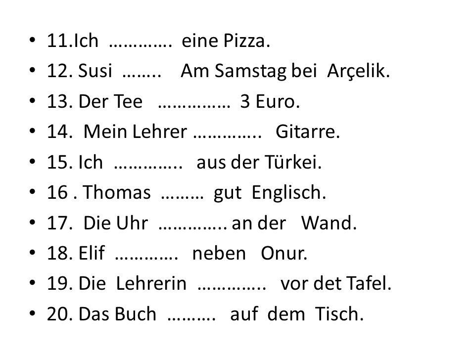 11.Ich …………. eine Pizza. 12. Susi …….. Am Samstag bei Arçelik. 13. Der Tee …………… 3 Euro.