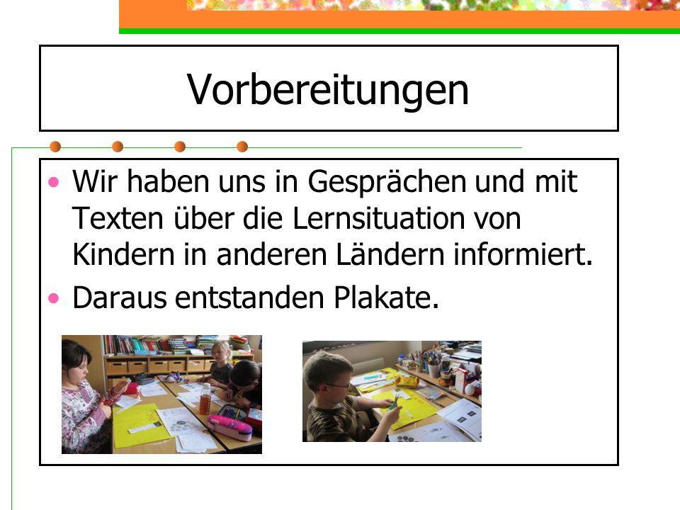 Vorbereitungen Wir haben uns in Gesprächen und mit Texten über die Lernsituation von Kindern in anderen Ländern informiert.