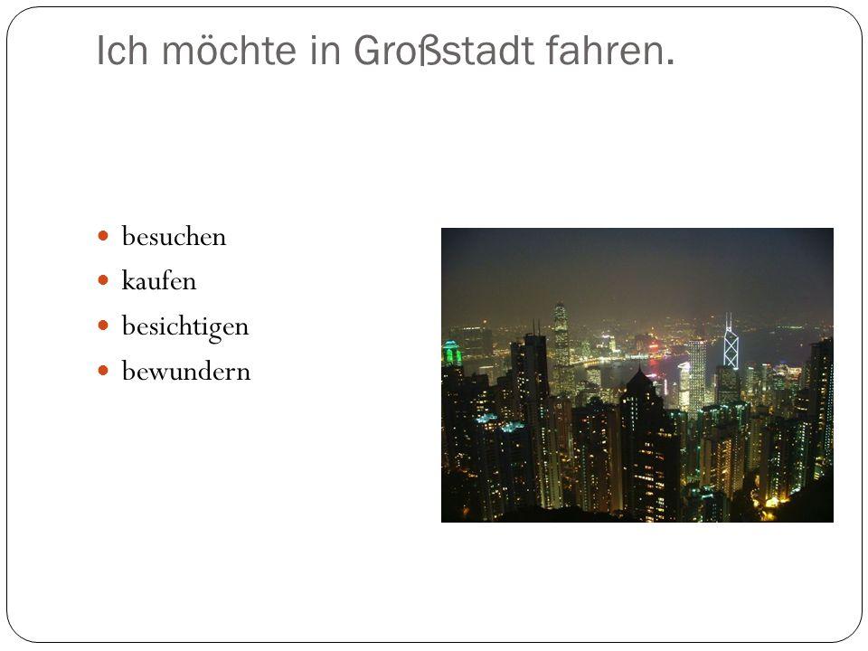 Ich möchte in Großstadt fahren.