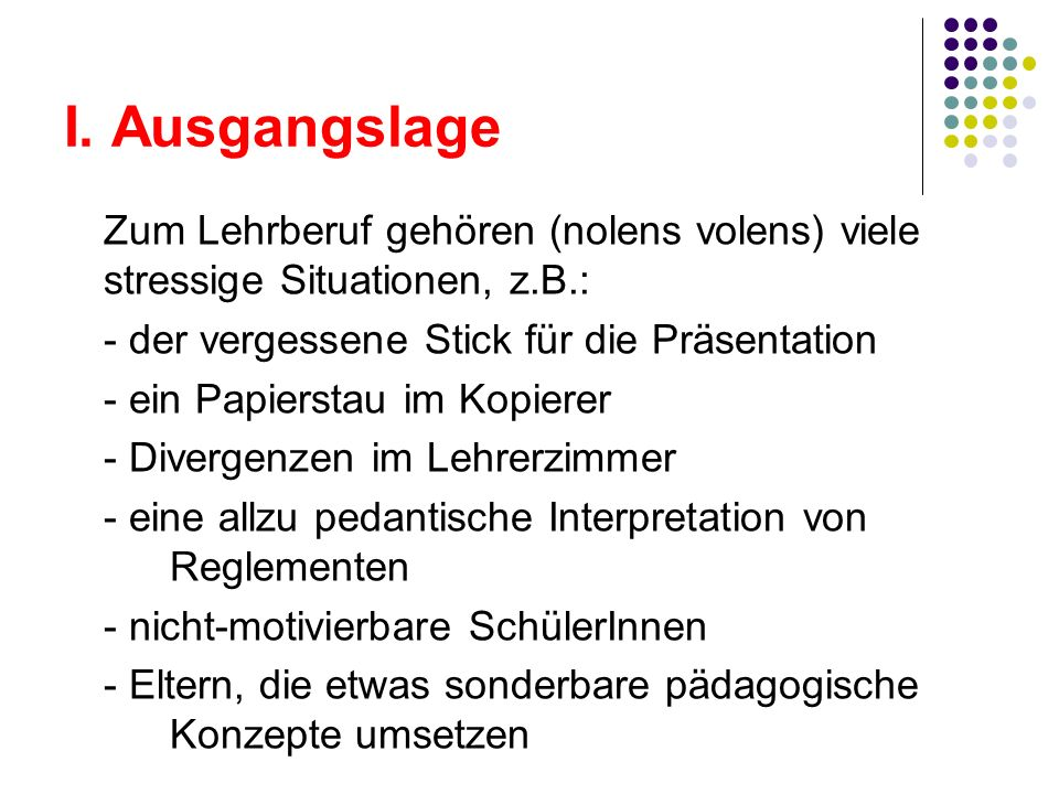 I. Ausgangslage Zum Lehrberuf gehören (nolens volens) viele stressige Situationen, z.B.: - der vergessene Stick für die Präsentation.