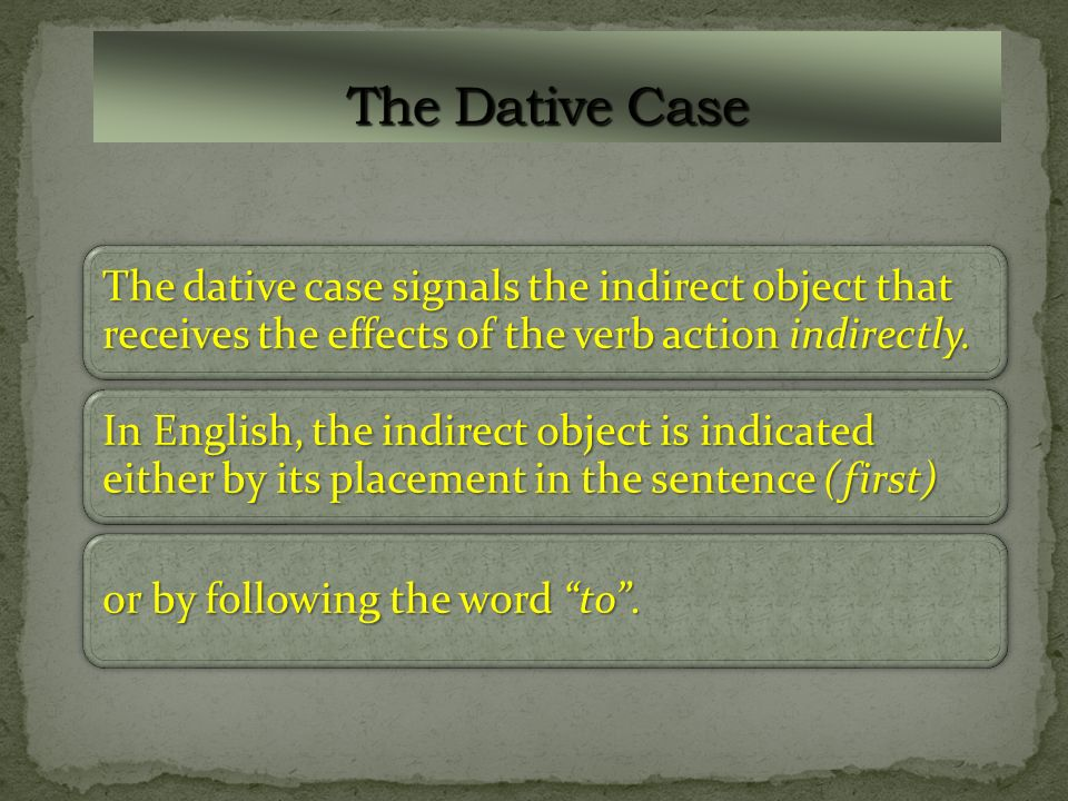 The Dative CaseThe dative case signals the indirect object that receives the effects of the verb action indirectly.