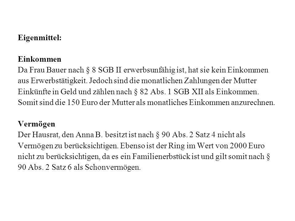Eigenmittel: Einkommen. Da Frau Bauer nach § 8 SGB II erwerbsunfähig ist, hat sie kein Einkommen.