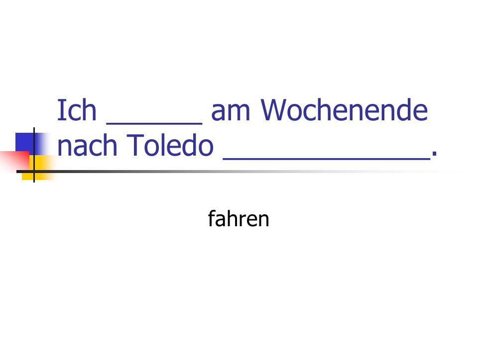 Ich ______ am Wochenende nach Toledo _____________.