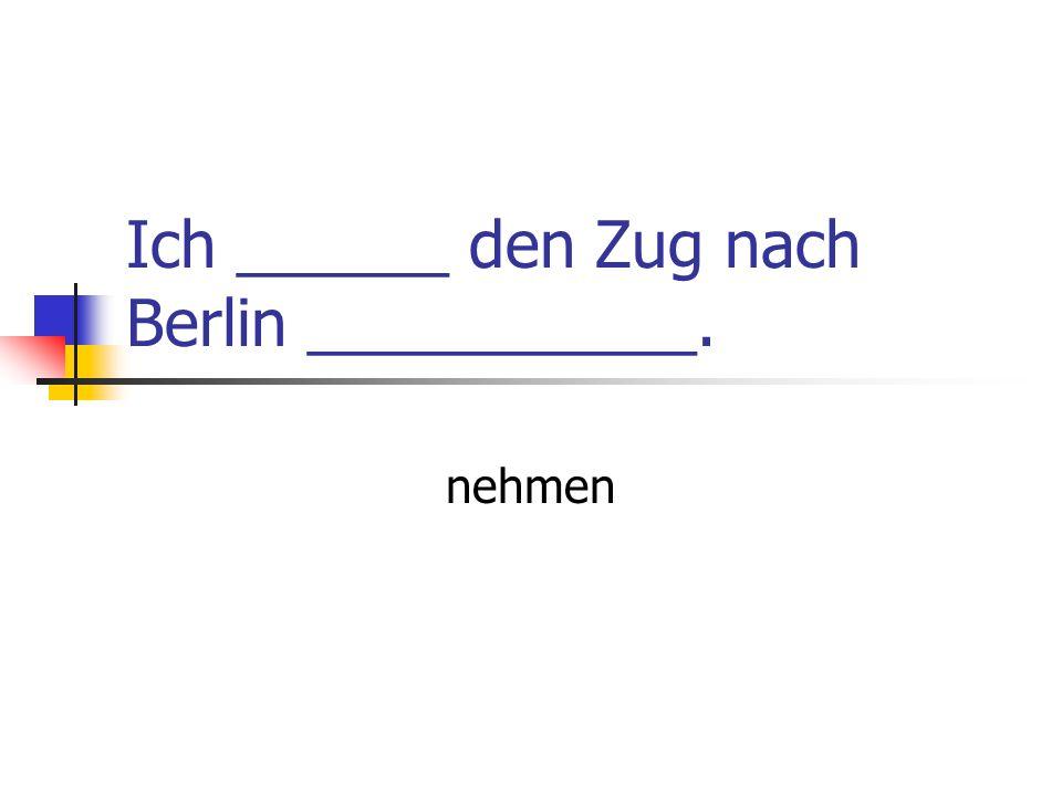 Ich ______ den Zug nach Berlin ___________.