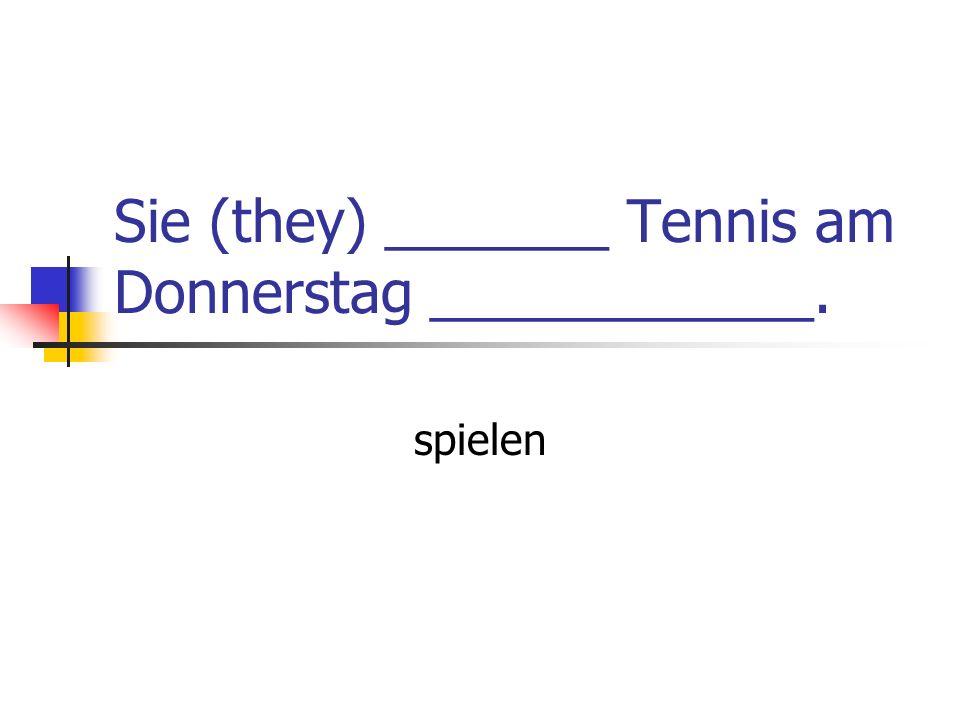 Sie (they) _______ Tennis am Donnerstag ____________.