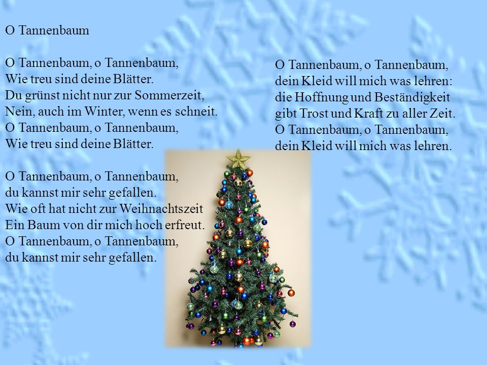 O Tannenbaum O Tannenbaum, o Tannenbaum, Wie treu sind deine Blätter. Du grünst nicht nur zur Sommerzeit,