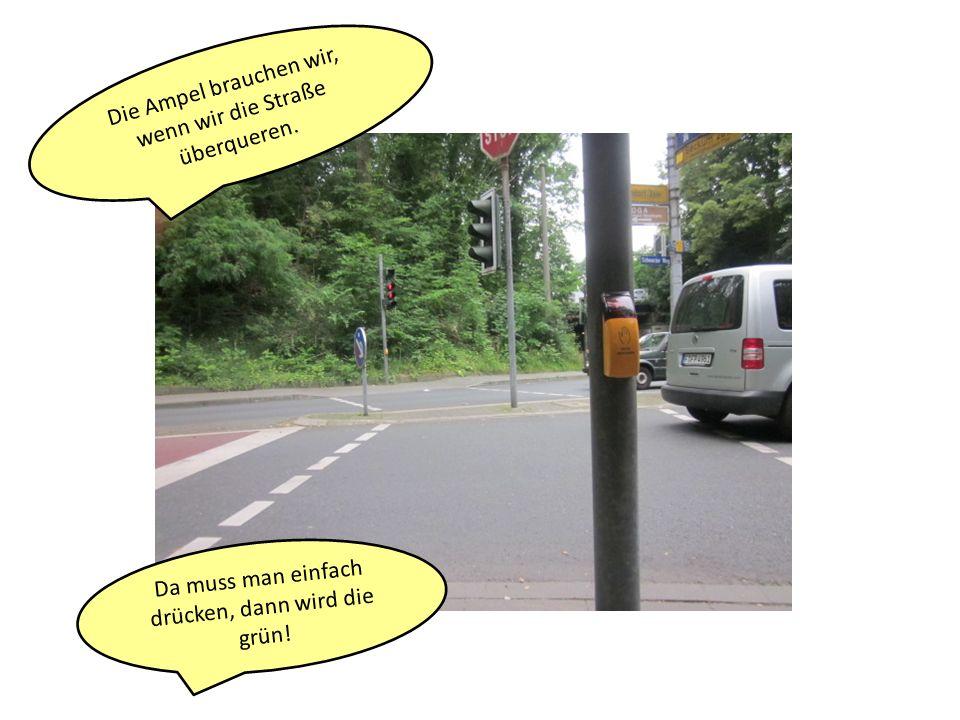 Die Ampel brauchen wir, wenn wir die Straße überqueren.