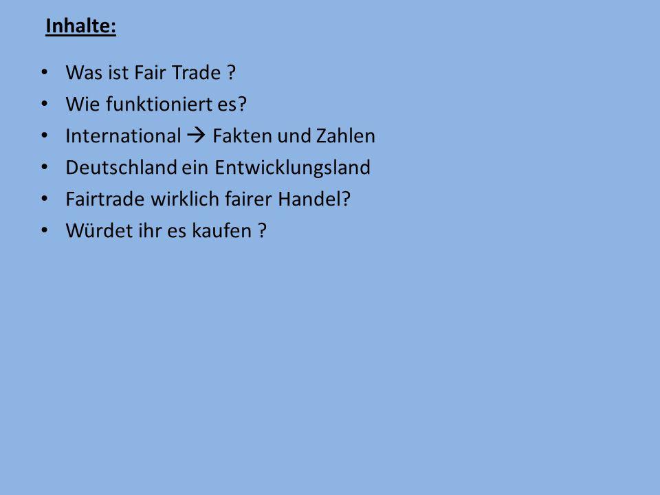 Inhalte: Was ist Fair Trade Wie funktioniert es International  Fakten und Zahlen. Deutschland ein Entwicklungsland.
