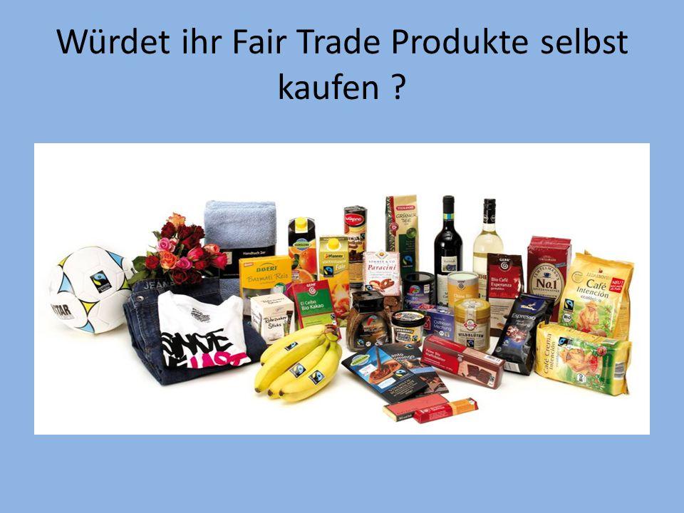 Würdet ihr Fair Trade Produkte selbst kaufen