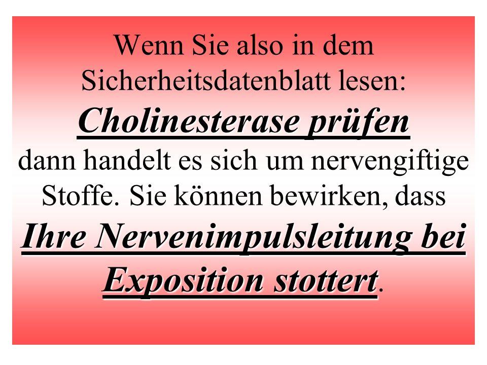 Wenn Sie also in dem Sicherheitsdatenblatt lesen: Cholinesterase prüfen dann handelt es sich um nervengiftige Stoffe.