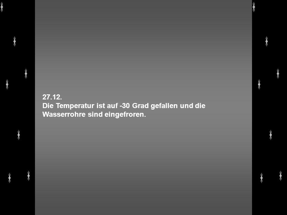27.12. Die Temperatur ist auf -30 Grad gefallen und die Wasserrohre sind eingefroren.
