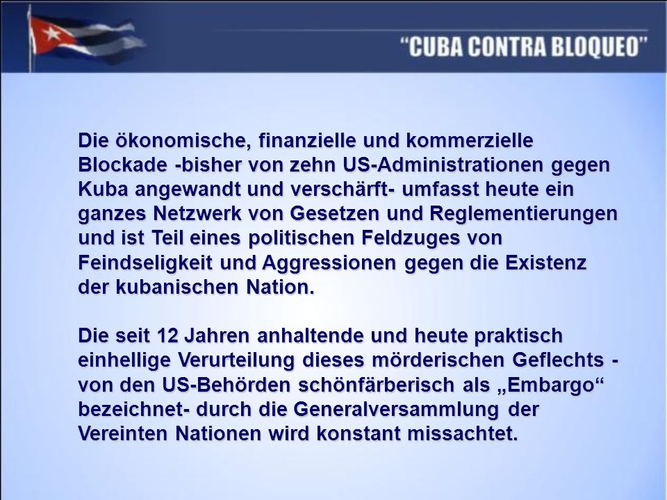 Die ökonomische, finanzielle und kommerzielle Blockade -bisher von zehn US-Administrationen gegen Kuba angewandt und verschärft- umfasst heute ein ganzes Netzwerk von Gesetzen und Reglementierungen und ist Teil eines politischen Feldzuges von Feindseligkeit und Aggressionen gegen die Existenz der kubanischen Nation.