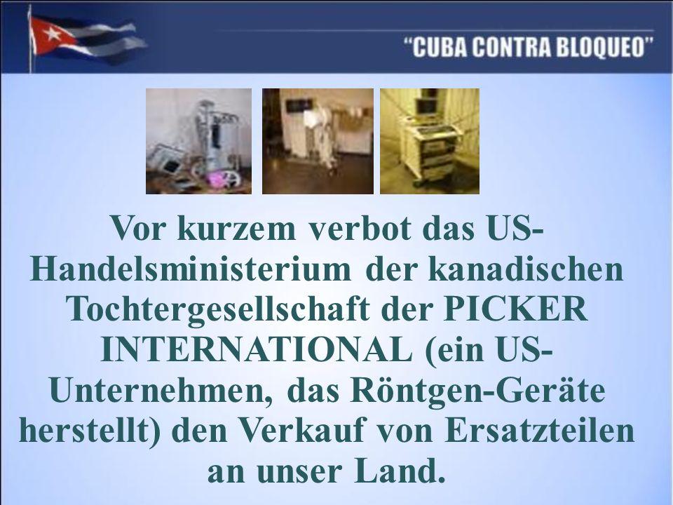 Vor kurzem verbot das US-Handelsministerium der kanadischen Tochtergesellschaft der PICKER INTERNATIONAL (ein US-Unternehmen, das Röntgen-Geräte herstellt) den Verkauf von Ersatzteilen an unser Land.