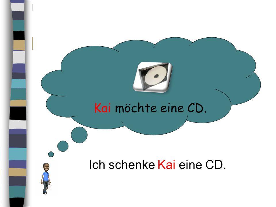 Kai möchte eine CD. Ich schenke Kai eine CD.