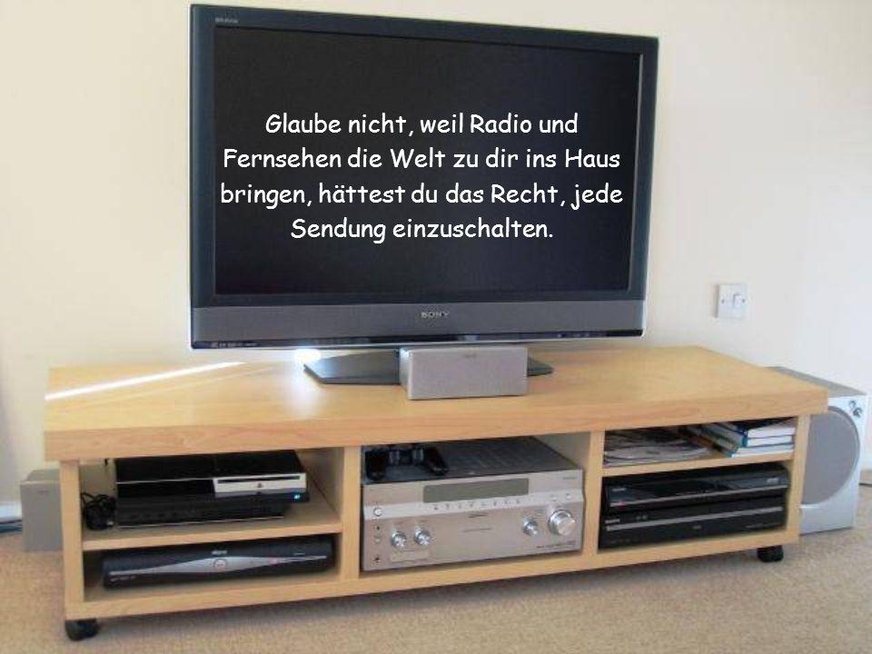 Glaube nicht, weil Radio und Fernsehen die Welt zu dir ins Haus bringen, hättest du das Recht, jede Sendung einzuschalten.