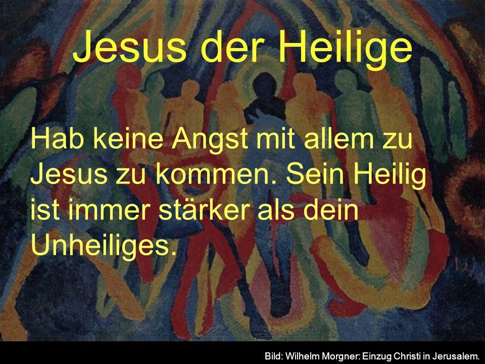 Jesus der Heilige Hab keine Angst mit allem zu Jesus zu kommen. Sein Heilig ist immer stärker als dein Unheiliges.
