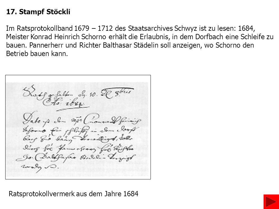 17. Stampf Stöckli Im Ratsprotokollband 1679 – 1712 des Staatsarchives Schwyz ist zu lesen: 1684,