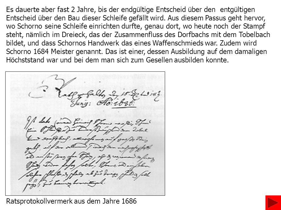 Es dauerte aber fast 2 Jahre, bis der endgültige Entscheid über den entgültigen Entscheid über den Bau dieser Schleife gefällt wird. Aus diesem Passus geht hervor, wo Schorno seine Schleife einrichten durfte, genau dort, wo heute noch der Stampf steht, nämlich im Dreieck, das der Zusammenfluss des Dorfbachs mit dem Tobelbach bildet, und dass Schornos Handwerk das eines Waffenschmieds war. Zudem wird Schorno 1684 Meister genannt. Das ist einer, dessen Ausbildung auf dem damaligen Höchststand war und bei dem man sich zum Gesellen ausbilden konnte.