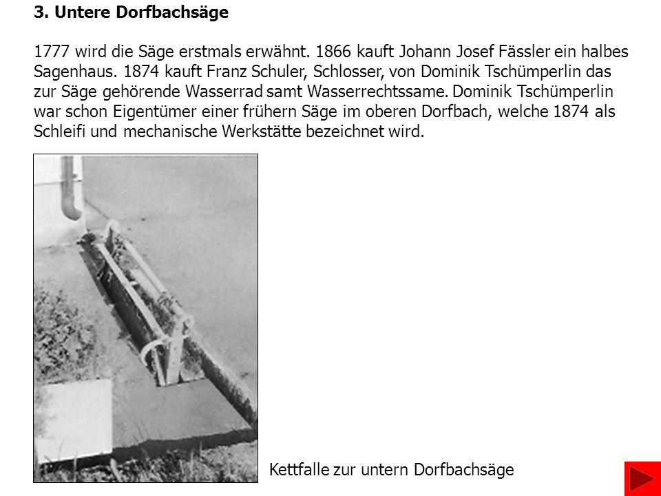3. Untere Dorfbachsäge 1777 wird die Säge erstmals erwähnt. 1866 kauft Johann Josef Fässler ein halbes.
