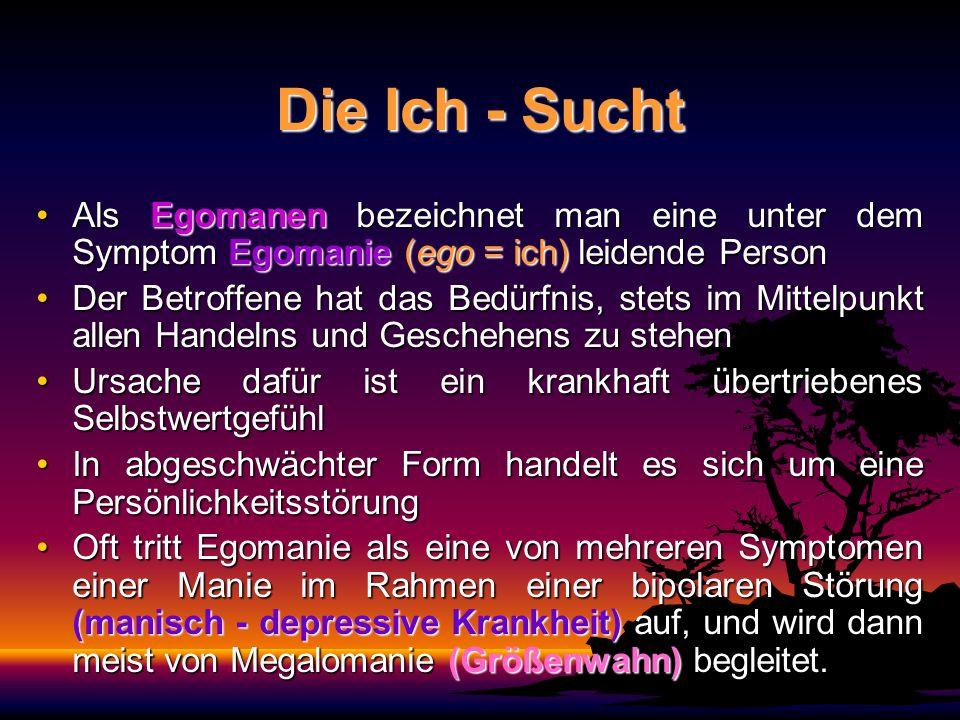 Die Ich - Sucht Als Egomanen bezeichnet man eine unter dem Symptom Egomanie (ego = ich) leidende Person.