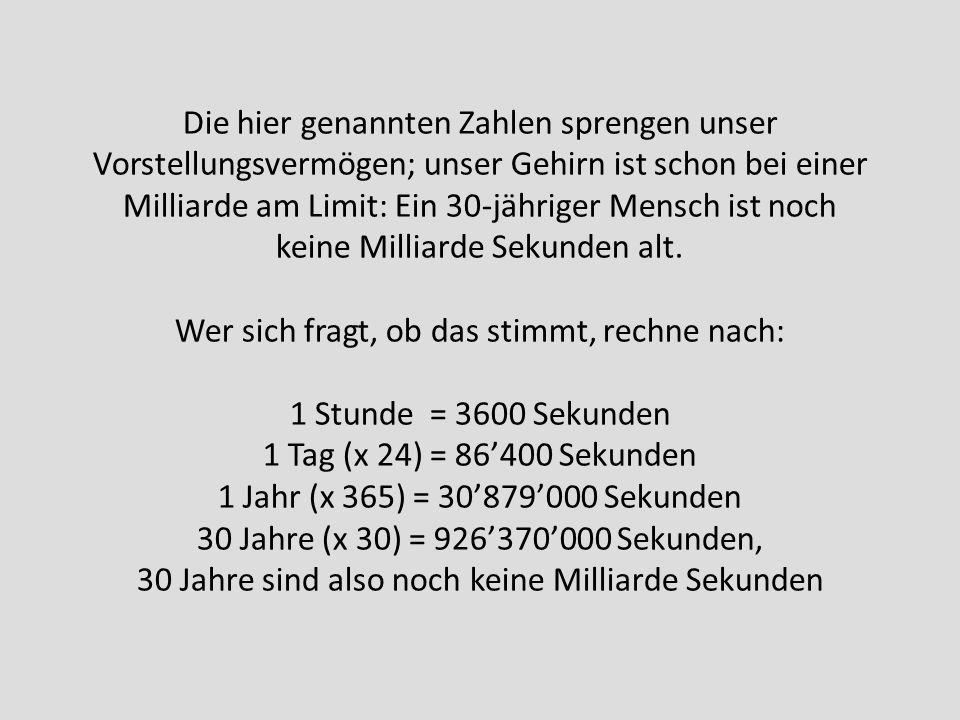 Die hier genannten Zahlen sprengen unser Vorstellungsvermögen; unser Gehirn ist schon bei einer Milliarde am Limit: Ein 30-jähriger Mensch ist noch keine Milliarde Sekunden alt.