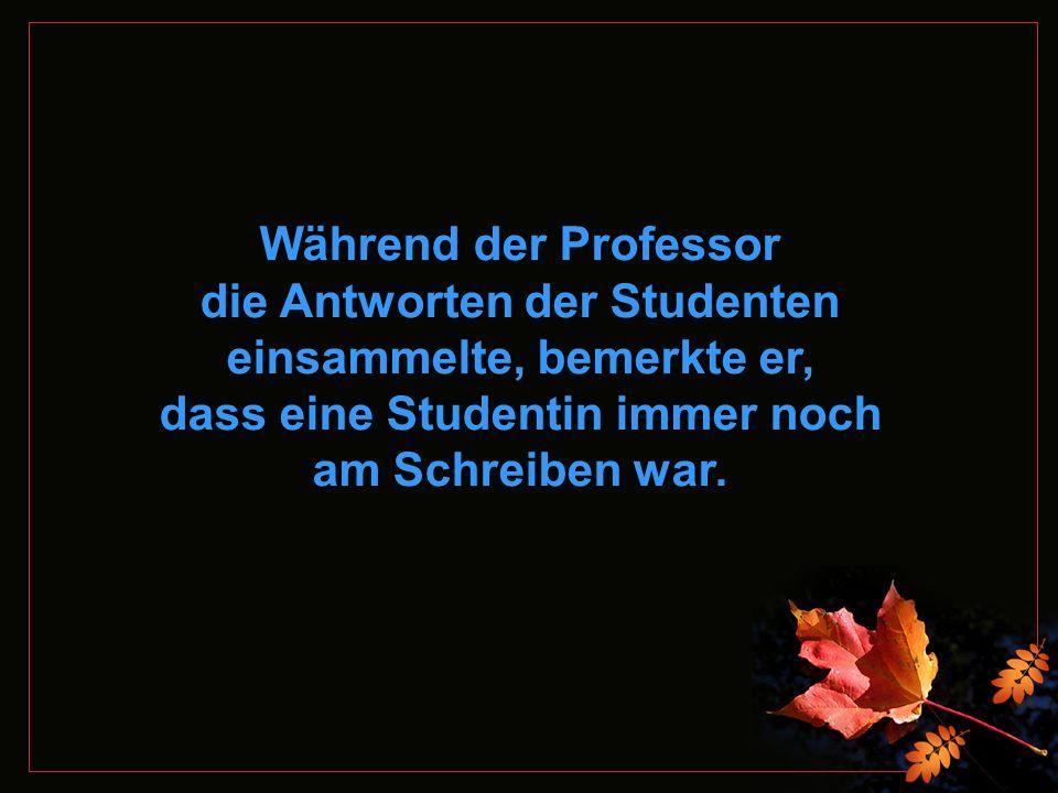 Während der Professor die Antworten der Studenten einsammelte, bemerkte er, dass eine Studentin immer noch am Schreiben war.