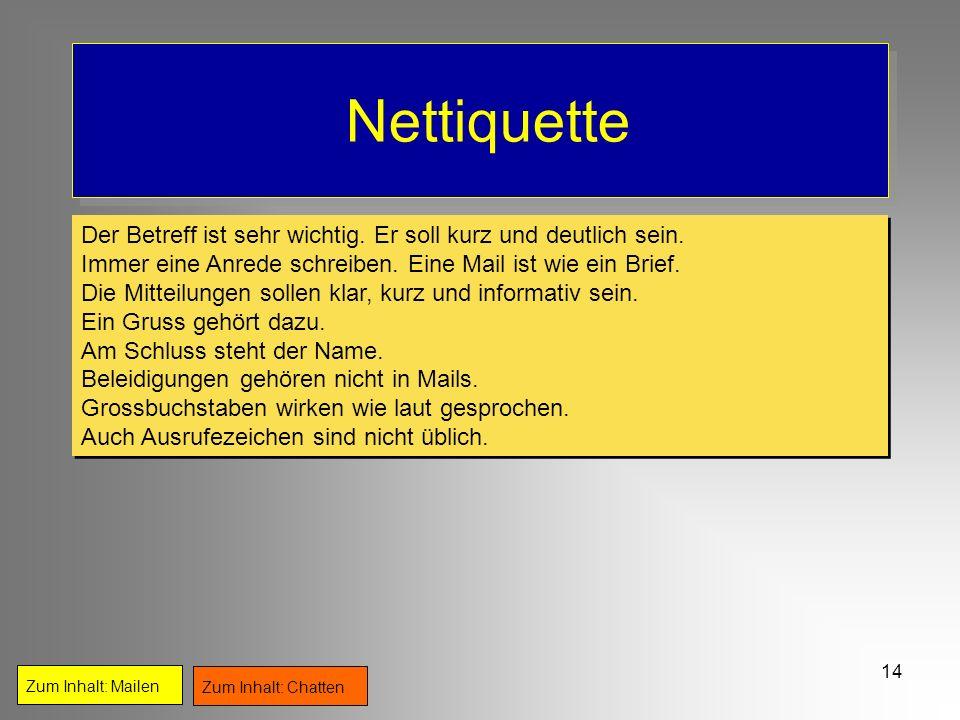 NettiquetteDer Betreff ist sehr wichtig. Er soll kurz und deutlich sein. Immer eine Anrede schreiben. Eine Mail ist wie ein Brief.