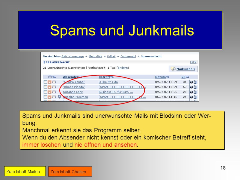 Spams und Junkmails Spams und Junkmails sind unerwünschte Mails mit Blödsinn oder Wer-bung. Manchmal erkennt sie das Programm selber.