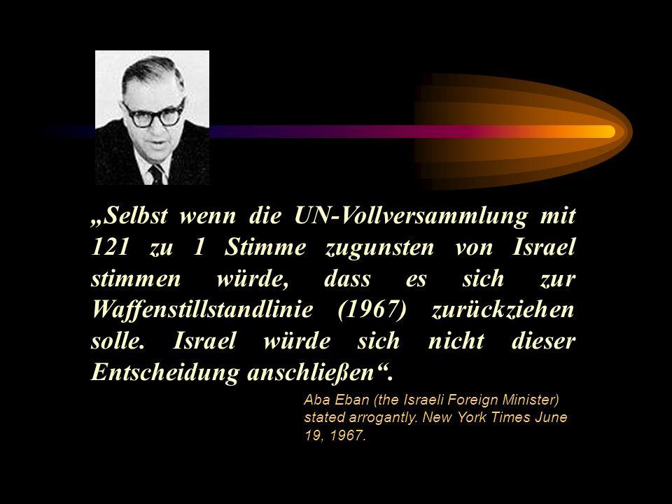 """""""Selbst wenn die UN-Vollversammlung mit 121 zu 1 Stimme zugunsten von Israel stimmen würde, dass es sich zur Waffenstillstandlinie (1967) zurückziehen solle. Israel würde sich nicht dieser Entscheidung anschließen ."""