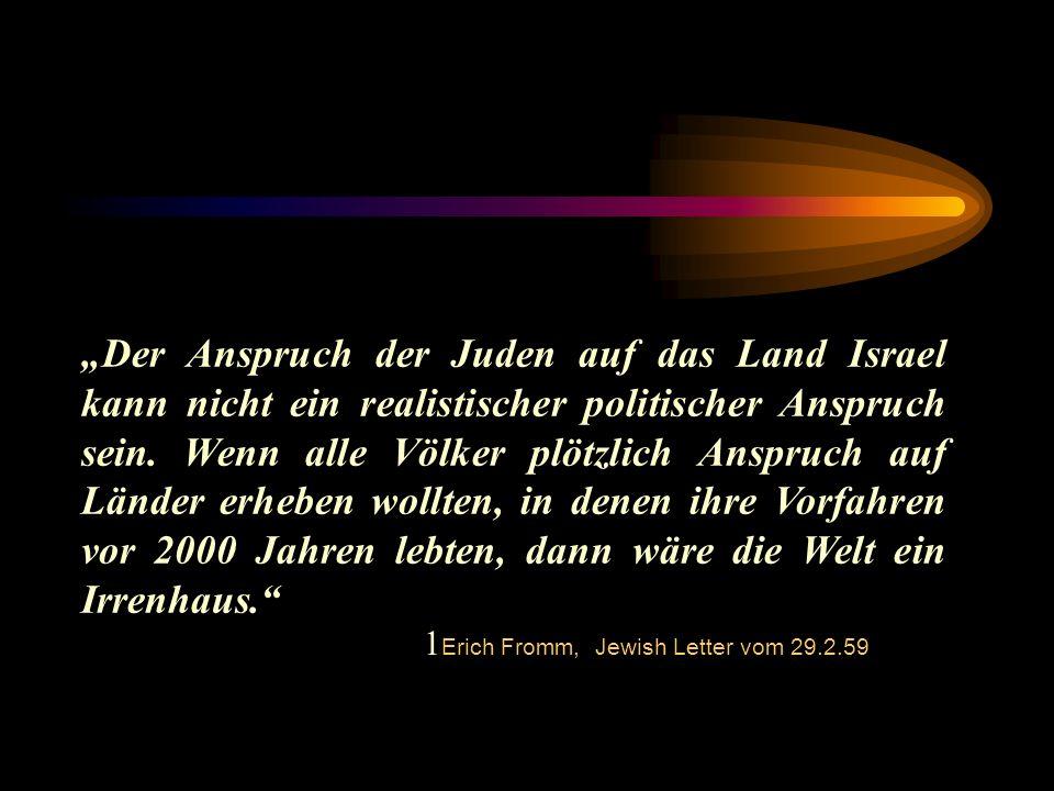 """""""Der Anspruch der Juden auf das Land Israel kann nicht ein realistischer politischer Anspruch sein. Wenn alle Völker plötzlich Anspruch auf Länder erheben wollten, in denen ihre Vorfahren vor 2000 Jahren lebten, dann wäre die Welt ein Irrenhaus."""