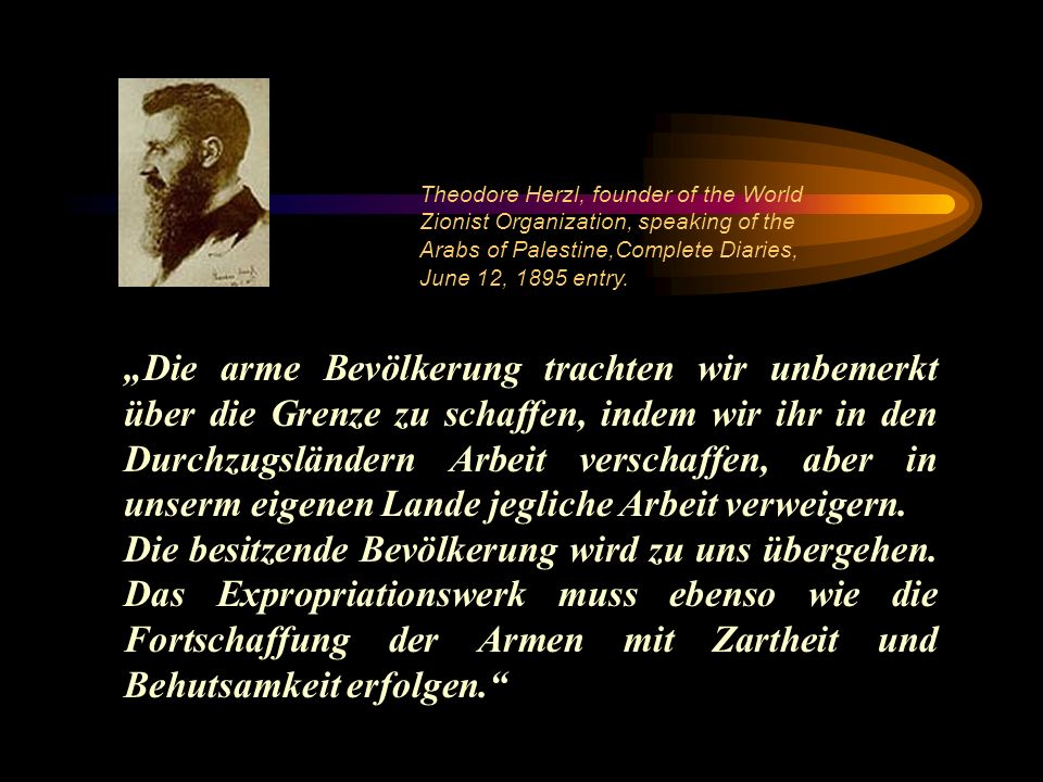 Theodore Herzl, founder of the World Zionist Organization, speaking of the Arabs of Palestine,Complete Diaries, June 12, 1895 entry.