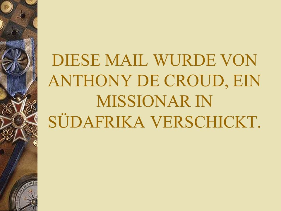 DIESE MAIL WURDE VON ANTHONY DE CROUD, EIN MISSIONAR IN SÜDAFRIKA VERSCHICKT.