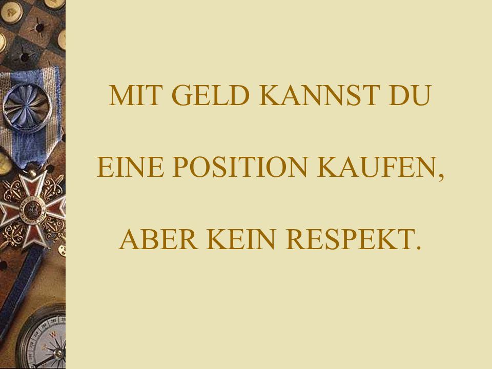 MIT GELD KANNST DU EINE POSITION KAUFEN, ABER KEIN RESPEKT.