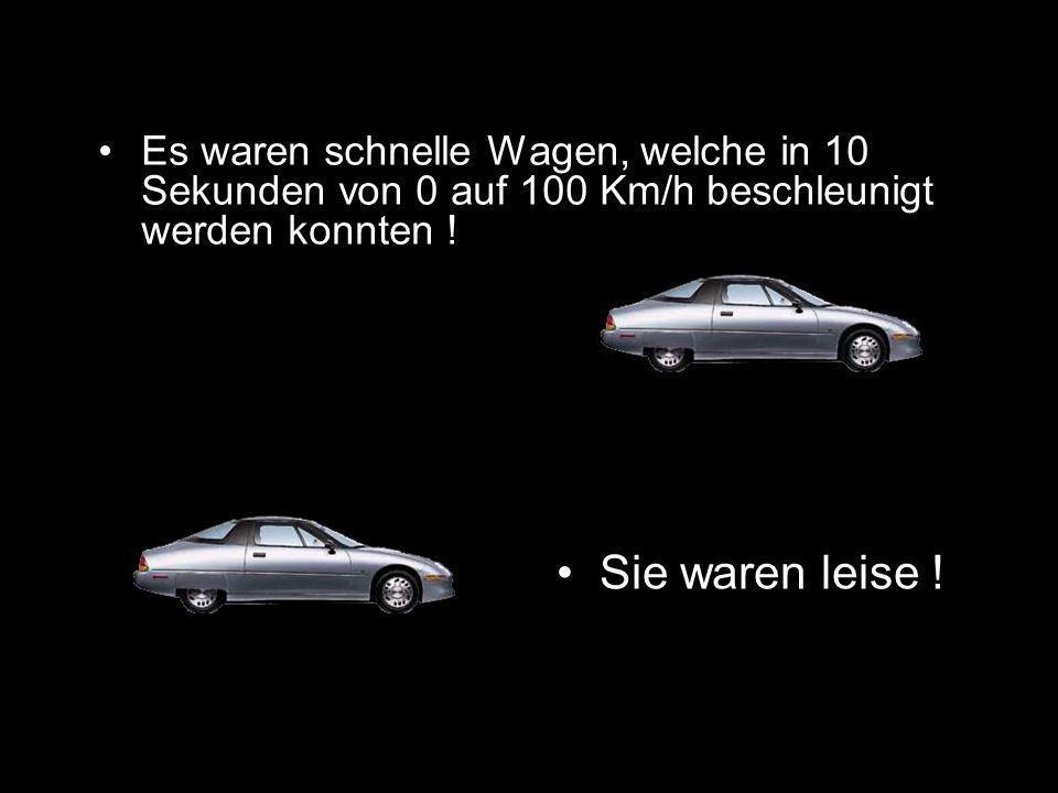 Es waren schnelle Wagen, welche in 10 Sekunden von 0 auf 100 Km/h beschleunigt werden konnten !