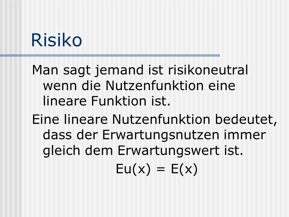 Risiko Man sagt jemand ist risikoneutral wenn die Nutzenfunktion eine lineare Funktion ist.