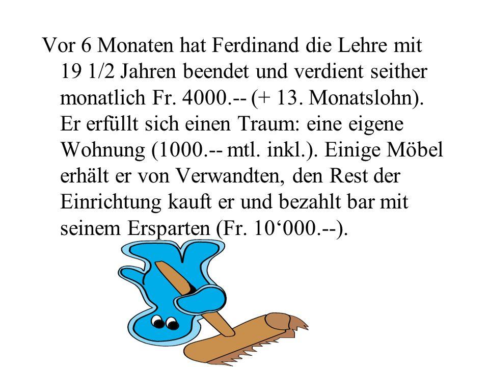 Vor 6 Monaten hat Ferdinand die Lehre mit 19 1/2 Jahren beendet und verdient seither monatlich Fr.