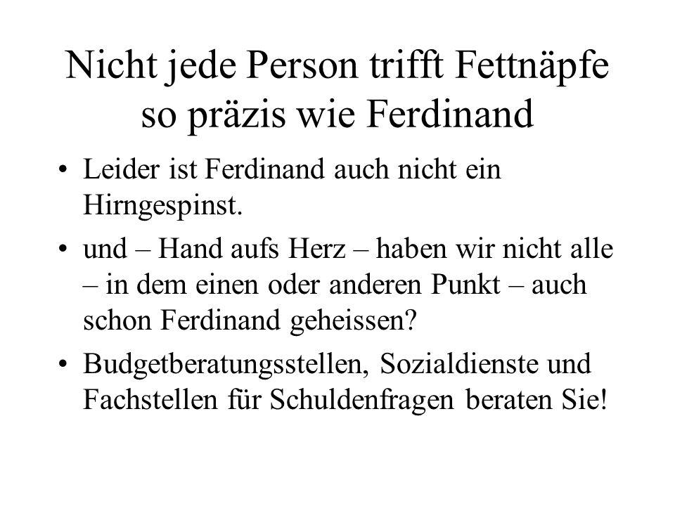 Nicht jede Person trifft Fettnäpfe so präzis wie Ferdinand