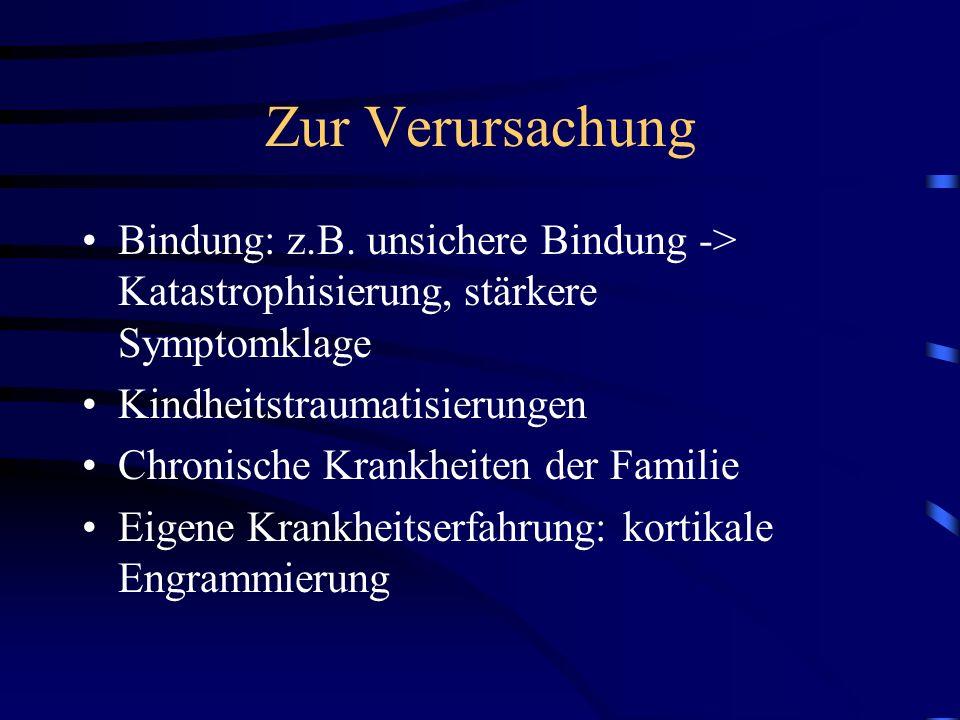 Zur Verursachung Bindung: z.B. unsichere Bindung -> Katastrophisierung, stärkere Symptomklage. Kindheitstraumatisierungen.