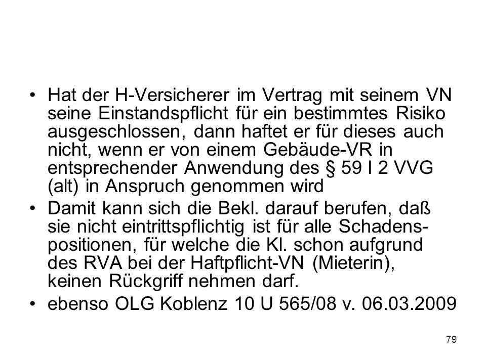 Hat der H-Versicherer im Vertrag mit seinem VN seine Einstandspflicht für ein bestimmtes Risiko ausgeschlossen, dann haftet er für dieses auch nicht, wenn er von einem Gebäude-VR in entsprechender Anwendung des § 59 I 2 VVG (alt) in Anspruch genommen wird