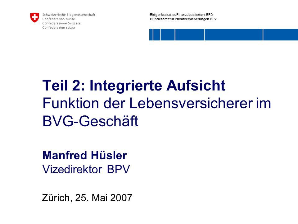 Teil 2: Integrierte Aufsicht Funktion der Lebensversicherer im BVG-Geschäft Manfred Hüsler Vizedirektor BPV