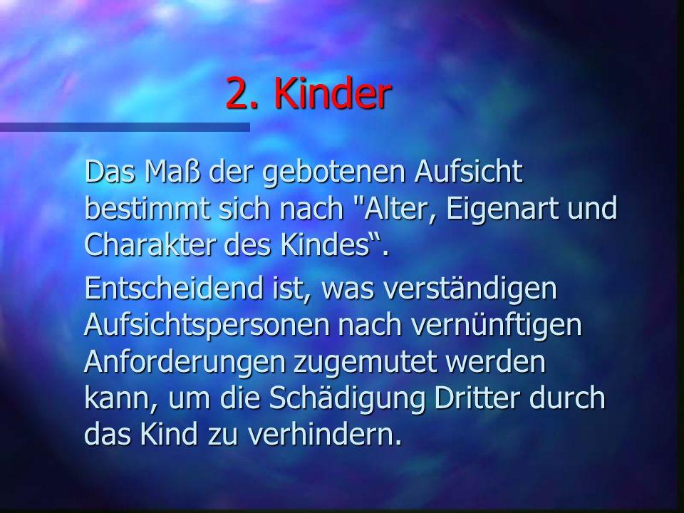 2. Kinder Das Maß der gebotenen Aufsicht bestimmt sich nach Alter, Eigenart und Charakter des Kindes .