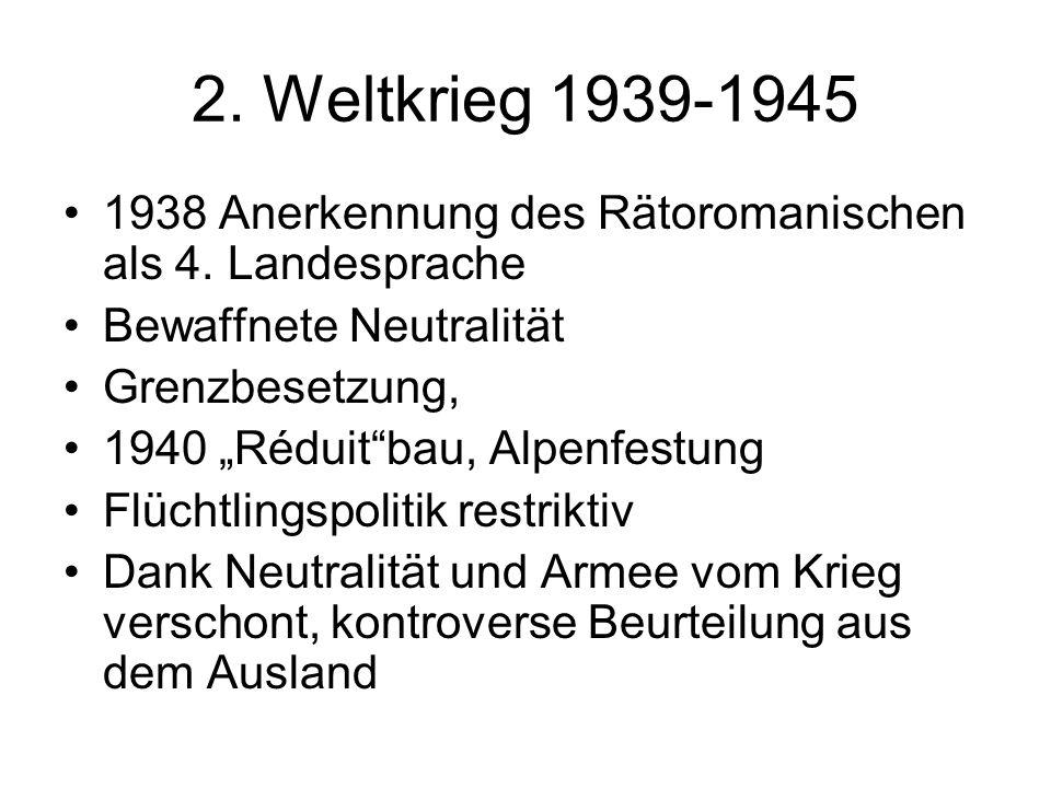 2. Weltkrieg 1939-1945 1938 Anerkennung des Rätoromanischen als 4. Landesprache. Bewaffnete Neutralität.