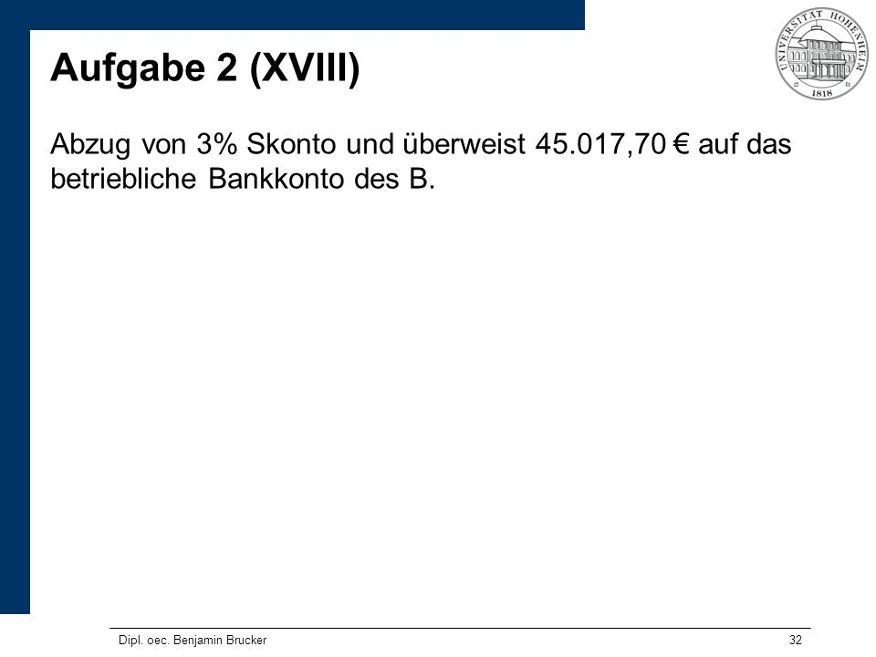 Aufgabe 2 (XVIII) Abzug von 3% Skonto und überweist 45.017,70 € auf das betriebliche Bankkonto des B.